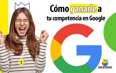 Descubre cómo ganarle a tu competencia en Google