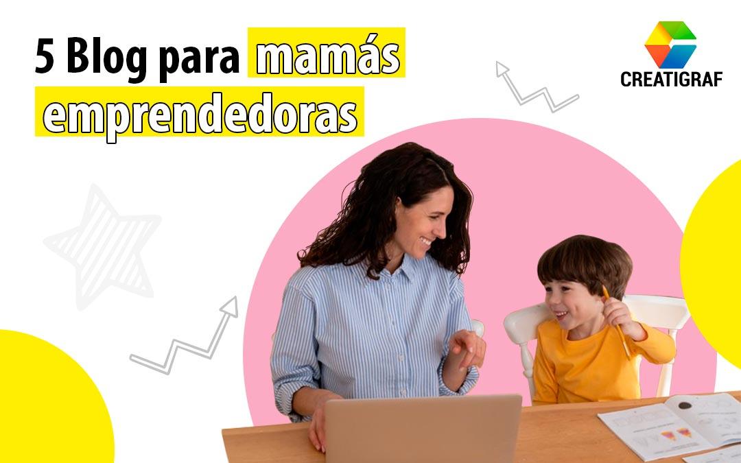 5 Blog para mamás emprendedoras, que te ayudarán a no perder el enfoque